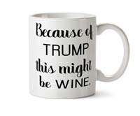 Because of Trump This Might Be Wine Coffee/Tea Mug from - Delicious Accessories